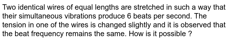 Two  identical wires of equal lengths are stretched in such a way that their simultaneous vibrations produce 6 beats per second. The tension in one of the wires is changed slightly and it is observed that the beat frequency remains the same. How is it possible ?