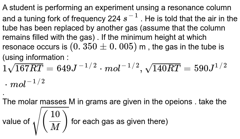 A student is performing  an experiment unsing a resonance column and a tuning fork of frequency 224 `s^(-1)` . He is told that the air in the tube  has been replaced by another gas (assume that the column remains filled with the gas) . If the minimum height at which resonace occurs is ` ( 0 . 350 pm 0 . 005) ` m , the gas in the tube is (using information : `1 sqrt( 167 RT) = 649 J^(-1//2) * mol ^(-1//2) , sqrt(140 RT) = 590 J^(1 //2) * mol ^(-1//2)` .  <br>  The molar masses M in grams are given   in the opeions . take the value of ` sqrt((10/(M))` for each gas as given there)