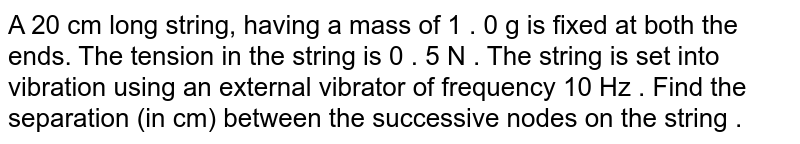 A 20 cm long string, having  a mass of 1 . 0 g is fixed at both the ends. The tension in the string is 0 . 5 N . The string is set into vibration  using an external vibrator of frequency 10 Hz . Find the separation (in cm) between the successive nodes on the string .