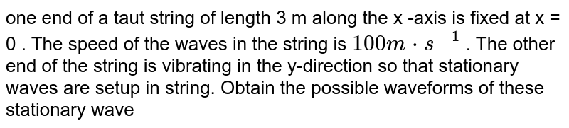 one end of a taut string of length  3 m along the x -axis is fixed at x = 0 . The speed of the waves in the string is `100 m*s^(-1)` . The other end of the string is vibrating in the y-direction so that stationary waves are setup in string. Obtain the possible waveforms of these stationary wave