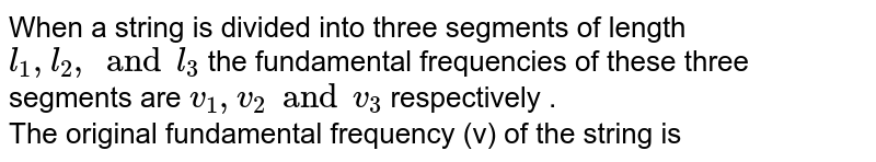 When a string is divided into three segments of length `l_(1) , l_(2), and l_(3)`  the fundamental frequencies of these three segments are ` v_(1) , v_(2) and v_(3)`  respectively .   <br>  The original fundamental frequency (v) of the string is