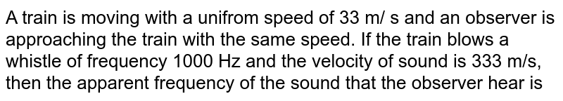A train is moving with a unifrom speed of 33 m/ s and an observer is approaching the train with the same speed. If the train blows a whistle of frequency 1000 Hz and the velocity of sound is 333 m/s, then the apparent frequency of the sound that the observer hear is