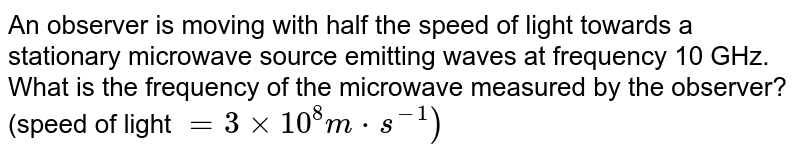 An observer is moving with half the speed of light towards a stationary microwave source emitting waves at frequency 10 GHz. What is the frequency of the microwave measured by the observer? (speed of light `= 3 xx 10^(8)m cdot s^(-1))`