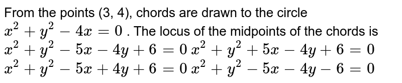 From the points (3, 4), chords are drawn to the circle `x^2+y^2-4x=0` . The locus of the midpoints of the chords is  (a) `x^2+y^2-5x-4y+6=0`   (b)`x^2+y^2+5x-4y+6=0`   (c)`x^2+y^2-5x+4y+6=0`   (d)`x^2+y^2-5x-4y-6=0`