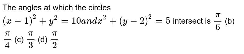 The angles at which the circles `(x-1)^2+y^2=10a n dx^2+(y-2)^2=5` intersect is `pi/6`  (b) `pi/4`  (c) `pi/3`  (d) `pi/2`