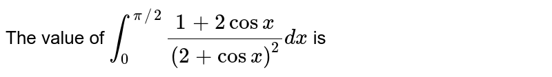The value of `int_(0)^(pi//2)(1+2cosx)/((2+cosx)^(2))dx` is
