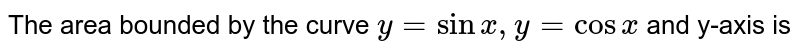 The area bounded by the curve `y=sinx,y=cosx` and y-axis is