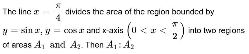 The line `x=(pi)/(4)` divides the area of the region bounded by `y=sinx,y=cosx` and x-axis `(0ltxlt(pi)/(2))` into two regions of areas `A_(1)andA_(2)`. Then `A_(1):A_(2)`