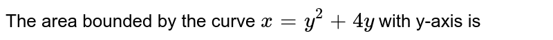 The area bounded by the curve `x=y^(2)+4y` with y-axis is