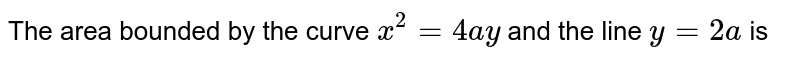 The area bounded by the curve `x^(2)=4ay` and the line `y=2a` is