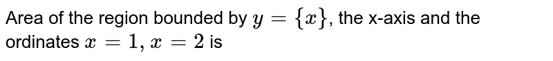 Area of the region bounded by `y={x}`, the x-axis and the ordinates `x=1,x=2` is
