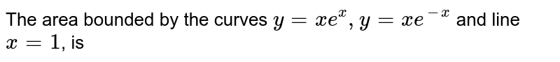 The area bounded by the curves `y=xe^(x),y=xe^(-x)` and line `x=1`, is