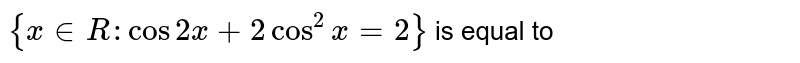 `{ x in R : cos 2x + 2cos^2 x =2}` is equal to