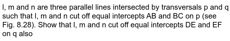 l, m and n are   three parallel lines intersected by transversals p and q such   that l, m and n cut off equal   intercepts AB and BC on p (see Fig. 8.28). Show that l, m and   n cut off equal intercepts DE and EF on q also