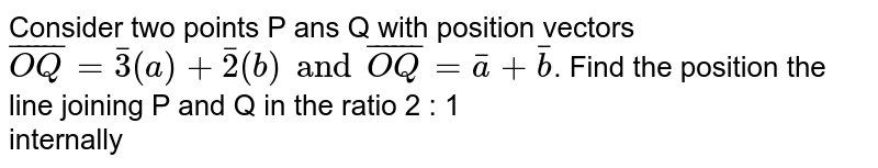 Consider two points P ans Q with position vectors `bar(OQ)=bar3(a)+bar2(b) and bar(OQ)=bar(a)+bar(b)`. Find the position the line joining P and Q in the ratio 2 : 1    <br>  internally