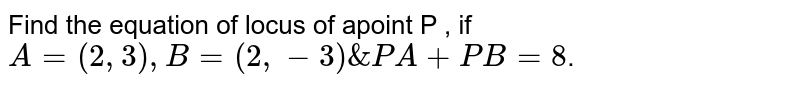 Find the equation of locus of apoint P , if `A=(2,3),B=(2,-3) &PA+PB=8`.