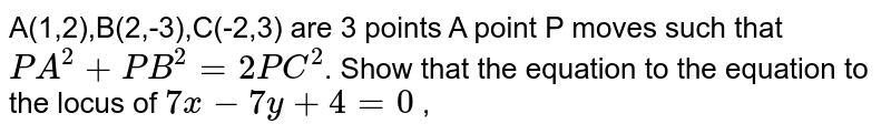 A(1,2),B(2,-3),C(-2,3) are 3 points A point P moves such that `PA^(2)+PB^(2)=2PC^(2)`. Show that the equation to the equation to the locus of  `7x-7y+4=0`  ,