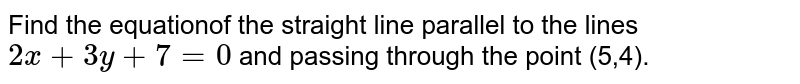 Find the equationof the straight line parallel to the lines `2x+3y+7=0` and passing through the point (5,4).