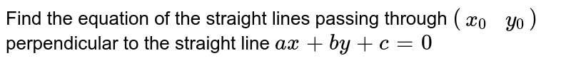 Find the equation of the straight lines passing through `((x_(0),y_(0)))`   <br>  perpendicular to the straight line  `ax+by+c=0`