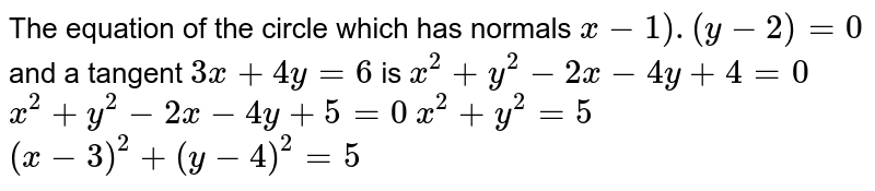 The equation of the circle which has normals `x-1).(y-2)=0` and a tangent `3x+4y=6` is  `x^2+y^2-2x-4y+4=0`  `x^2+y^2-2x-4y+5=0`  `x^2+y^2=5`  `(x-3)^2+(y-4)^2=5`