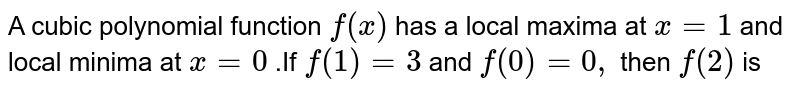 A cubic polynomial function `f(x)` has a local maxima at `x=1` and  local minima at `x=0` .If `f(1)=3` and `f(0)=0,` then `f(2)`  is