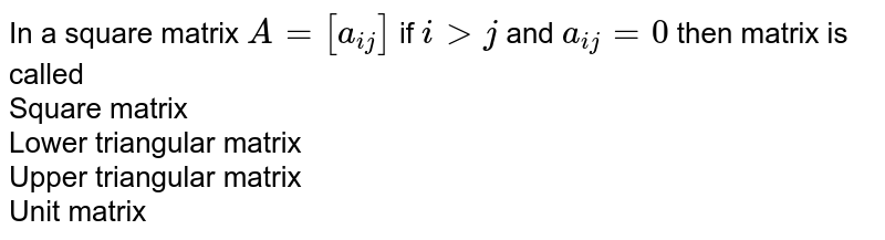 In a square matrix `A=[a_(ij)]` if `igtj` and `a_(ij)=0` then matrix  is called <br> Square matrix<br> Lower triangular matrix <br> Upper triangular matrix <br> Unit matrix