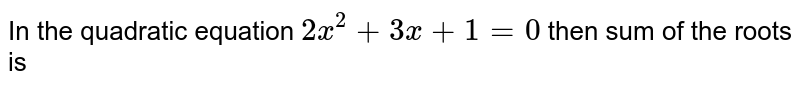 In the quadratic equation `2x^(2)+3x+1=0` then sum of the roots is