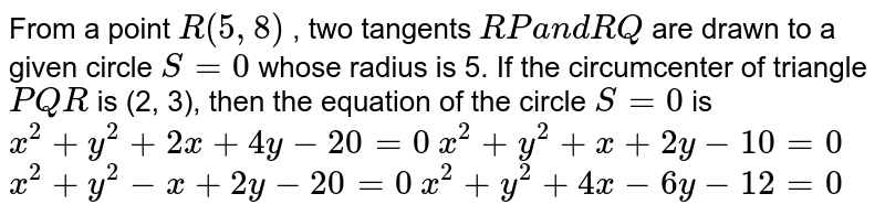 From a point `R(5,8)` , two tangents `R Pa n dR Q` are drawn to a given circle `S=0` whose radius is 5. If the circumcenter of triangle `P Q R` is (2, 3), then the equation of the circle `S=0` is  `x^2+y^2+2x+4y-20=0`   `x^2+y^2+x+2y-10=0`   `x^2+y^2-x+2y-20=0`   `x^2+y^2+4x-6y-12=0`