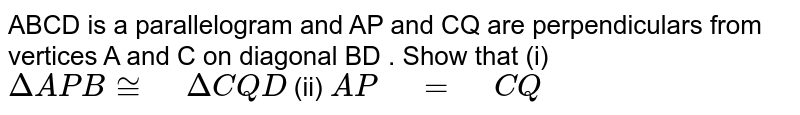 """ABCD is a   parallelogram and AP and CQ are perpendiculars from vertices A and C on   diagonal BD . Show that (i) `DeltaA P B~=""""\ """"DeltaC Q D`  (ii)   `A P""""\ """"=""""\ """"C Q`"""