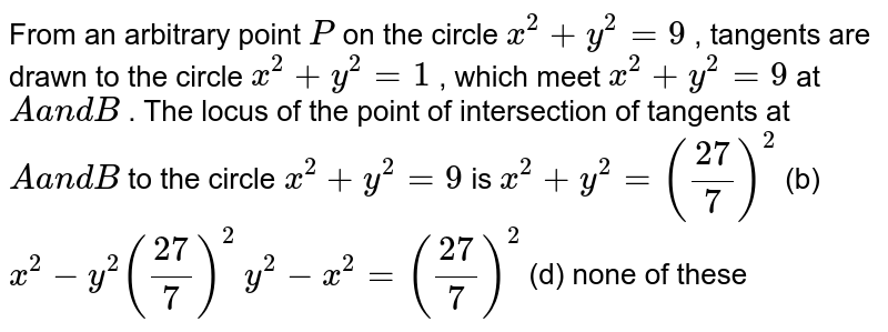 From an arbitrary point `P` on the circle `x^2+y^2=9` , tangents are drawn to the circle `x^2+y^2=1` , which meet `x^2+y^2=9` at `Aa n dB` . The locus of the point of intersection of tangents at `Aa n dB` to the circle `x^2+y^2=9` is `x^2+y^2=((27)/7)^2`  (b) `x^2-y^2((27)/7)^2`  `y^2-x^2=((27)/7)^2`  (d) none of these