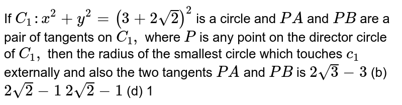If `C_1: x^2+y^2=(3+2sqrt(2))^2` is a circle and `P A` and `P B` are a pair of tangents on `C_1,` where `P` is any point on the director circle of `C_1,` then the radius of the smallest circle which touches `c_1` externally and also the two tangents `P A` and `P B` is `2sqrt(3)-3`  (b) `2sqrt(2)-1`  `2sqrt(2)-1`  (d) 1