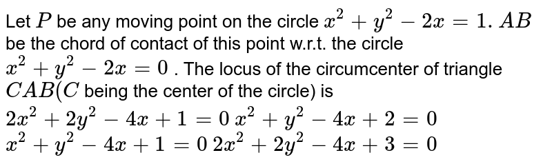 Let `P` be any moving point on the circle `x^2+y^2-2x=1. A B` be the chord of contact of this point w.r.t. the circle `x^2+y^2-2x=0` . The locus of the circumcenter of triangle `C A B(C` being the center of the circle)   is  `2x^2+2y^2-4x+1=0`   `x^2+y^2-4x+2=0`   `x^2+y^2-4x+1=0`   `2x^2+2y^2-4x+3=0`
