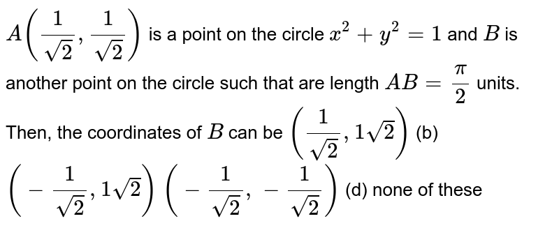 `A(1/(sqrt(2)),1/(sqrt(2)))` is a point on the circle `x^2+y^2=1` and `B` is another point on the circle such that are length `A B=pi/2` units. Then, the coordinates of `B` can be `(1/(sqrt(2)),1sqrt(2))`  (b) `(-1/(sqrt(2)),1sqrt(2))`  `(-1/(sqrt(2)),-1/(sqrt(2)))`  (d) none of these