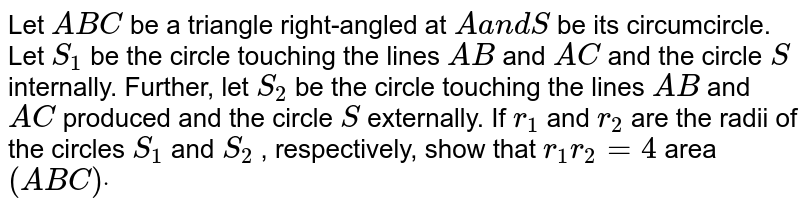 Let `A B C` be a triangle right-angled at `Aa n dS` be its circumcircle. Let `S_1` be the circle touching the lines `A B` and `A C` and the circle `S` internally. Further, let `S_2` be the circle touching the lines `A B` and `A C` produced and the circle `S` externally. If `r_1` and `r_2` are the radii of the circles `S_1` and `S_2` , respectively, show that `r_1r_2=4` area `( A B C)dot`