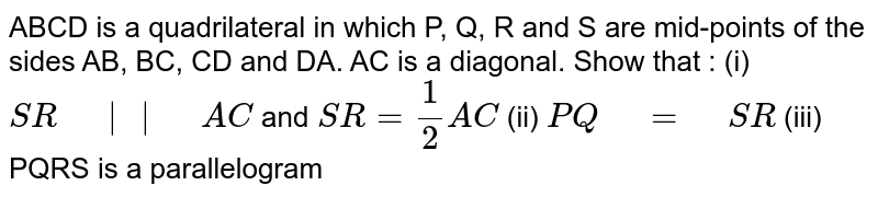 """ABCD is a   quadrilateral in which P, Q, R and S are mid-points of the sides AB, BC, CD   and DA. AC is a diagonal. Show that : (i) `S R""""\ """"