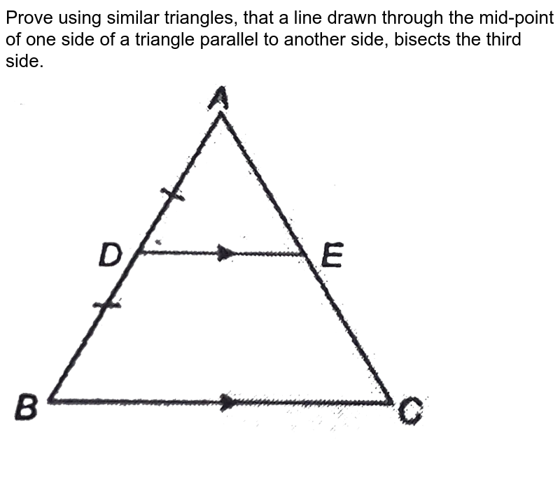 """Prove using similar triangles, that a line drawn through the mid-point of one side of a triangle parallel to another side, bisects the third side.  <br> <img src=""""https://d10lpgp6xz60nq.cloudfront.net/physics_images/NTN_MATH_X_C06_S01_007_Q01.png"""" width=""""80%"""">"""