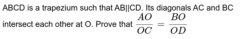 ABCD is a trapezium such that AB||CD. Its diagonals AC and BC intersect each other at O. Prove that ` (AO)/(OC) = (BO)/(OD)`
