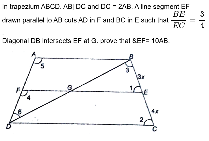 """In trapezium ABCD. AB  DC and DC = 2AB. A line segment EF drawn parallel to AB cuts AD in F and BC in E such that `(BE)/(EC)=3/4` . <br> Diagonal DB intersects EF at G. prove that &EF= 10AB.  <br> <img src=""""https://d10lpgp6xz60nq.cloudfront.net/physics_images/NTN_MATH_X_C06_S01_028_Q01.png"""" width=""""80%"""">"""