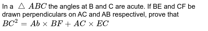 In a `triangleABC` the angles at B and C are acute. If BE and CF be drawn perpendiculars on AC and AB respectivel, prove that <br>  `BC^(2) = Abxx BF + AC xx EC`