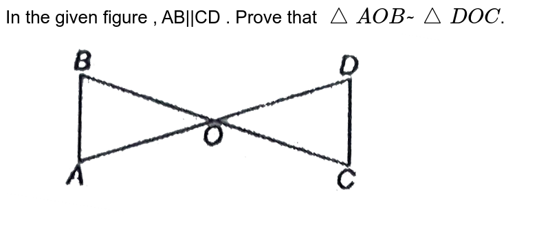 """In the given figure , AB  CD . Prove that `triangleAOB~triangleDOC`.  <br> <img src=""""https://d10lpgp6xz60nq.cloudfront.net/physics_images/NTN_MATH_X_C06_E01_025_Q01.png"""" width=""""80%"""">"""