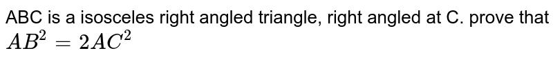 ABC is a isosceles right angled triangle, right angled at C. prove that ` AB^(2) = 2AC^(2)`