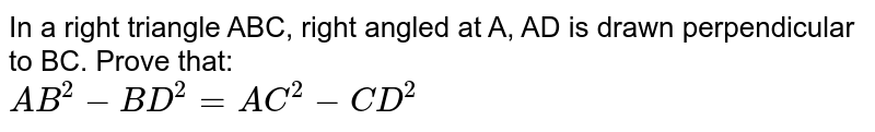 In a right triangle ABC, right angled at A, AD is drawn perpendicular to BC. Prove that: <br> ` AB^(2)-BD^(2)= AC^(2)-CD^(2)`