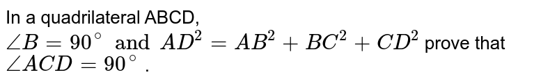 In a quadrilateral ABCD, `angleB=90^(@) and AD^(2)= AB^(2) + BC^(2)+CD^(2)`  prove that ` angleACD= 90^(@)` .