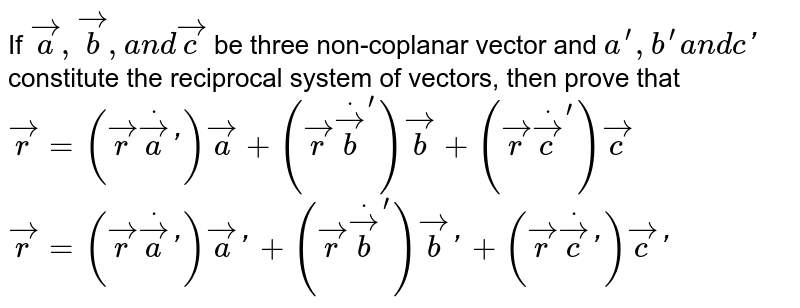 If ` vec a , vec b ,a n d vec c` be three non-coplanar   vector and `a^(prime),b^(prime)a n dc '` constitute the reciprocal   system of vectors, then prove that  ` vec r=( vec rdot vec a ') vec a+( vec rdot vec b^') vec b+( vec rdot vec c^') vec c`   ` vec r=( vec rdot vec a ') vec a '+( vec rdot vec b^') vec b '+( vec rdot vec c ') vec c '`