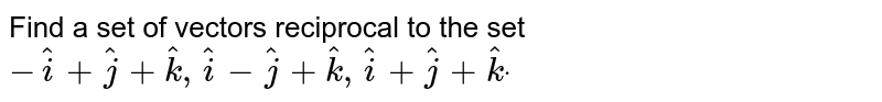 Find a set of vectors   reciprocal to the set ` -hat i+ hat j+ hat k , hat i- hat j+ hat k , hat i+hatj+ hat kdot`