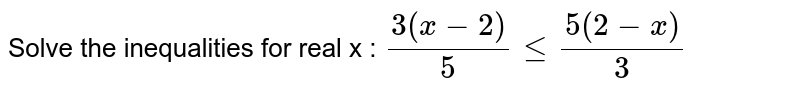Solve the inequalities for real x :  `(3(x-2))/5lt=(5(2-x))/3`