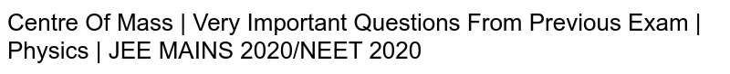 Centre Of Mass | Very Important Questions From Previous Exam | Physics | JEE MAINS 2020/NEET 2020