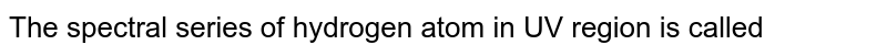 The spectral series of hydrogen atom in UV region is called