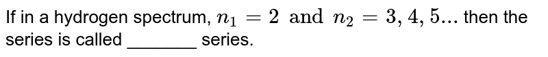 If in a hydrogen spectrum, `n_(1)=2andn_(2)=3,4,5...` then the series is called _______ series.