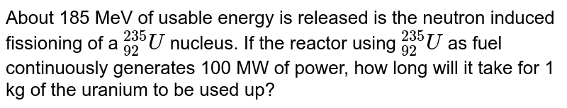 """About 185 MeV of usable energy is released is the neutron induced fissioning of a `""""""""_(92)^(235)U` nucleus. If the reactor using `""""""""_(92)^(235)U` as fuel continuously generates 100 MW of power, how long will it take for 1 kg of the uranium to be used up?"""